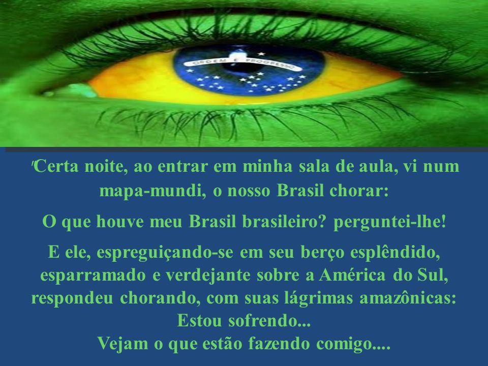 Certa noite, ao entrar em minha sala de aula, vi num mapa-mundi, o nosso Brasil chorar: O que houve meu Brasil brasileiro.