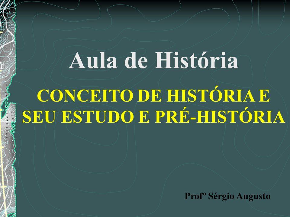 Aula de História CONCEITO DE HISTÓRIA E SEU ESTUDO E PRÉ-HISTÓRIA Profº Sérgio Augusto