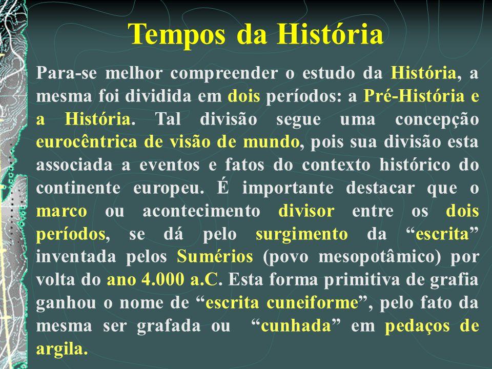 Tempos da História Para-se melhor compreender o estudo da História, a mesma foi dividida em dois períodos: a Pré-História e a História. Tal divisão se