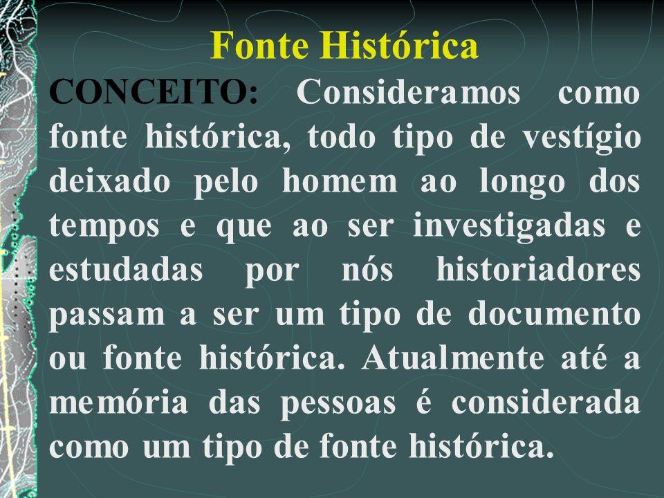 Fonte Histórica CONCEITO: Consideramos como fonte histórica, todo tipo de vestígio deixado pelo homem ao longo dos tempos e que ao ser investigadas e