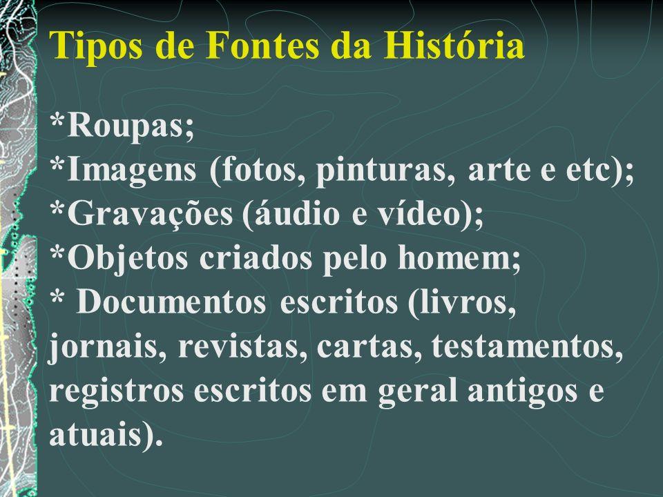 Tipos de Fontes da História *Roupas; *Imagens (fotos, pinturas, arte e etc); *Gravações (áudio e vídeo); *Objetos criados pelo homem; * Documentos esc
