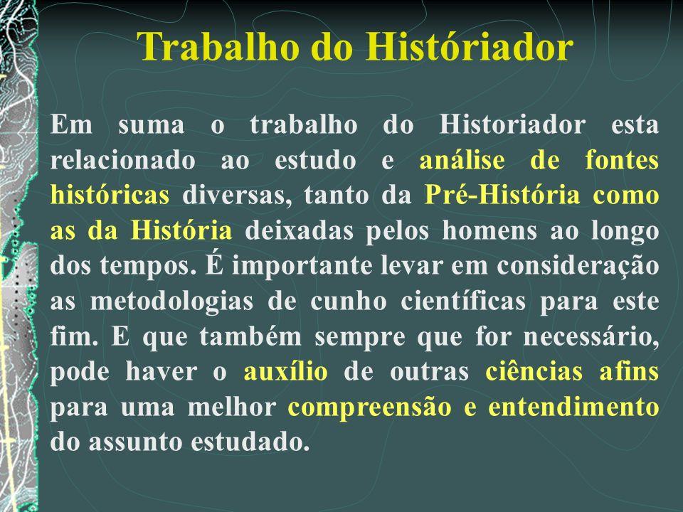 Trabalho do Históriador Em suma o trabalho do Historiador esta relacionado ao estudo e análise de fontes históricas diversas, tanto da Pré-História co
