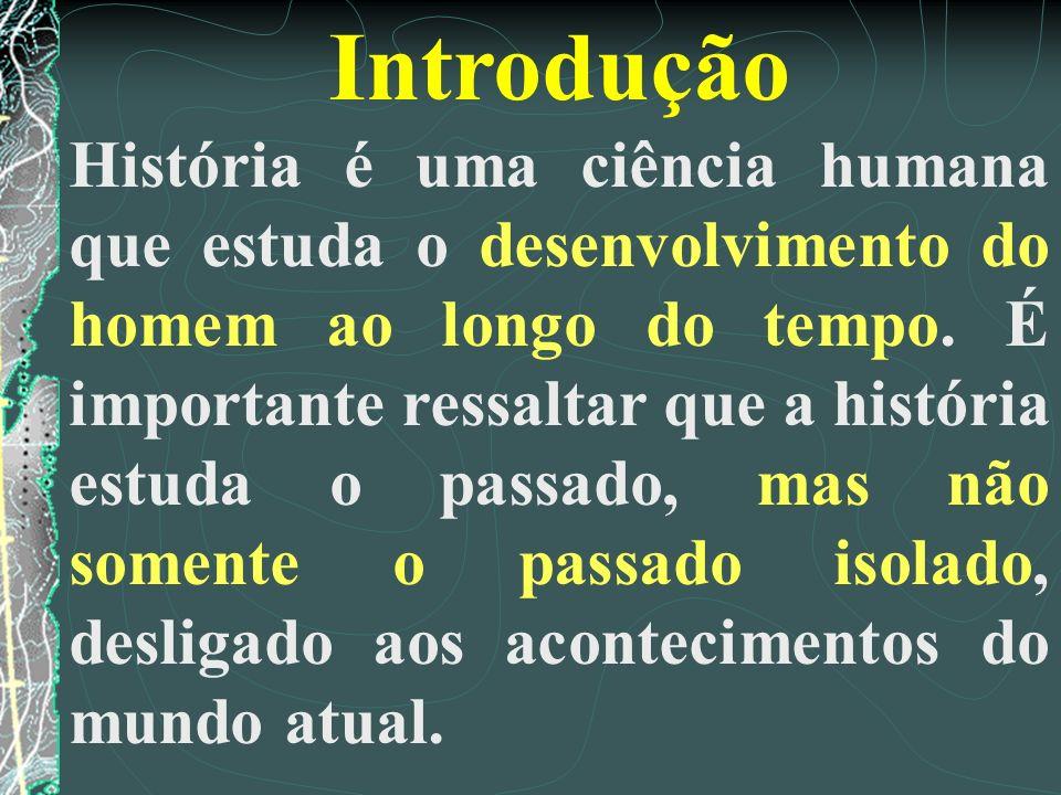 Introdução História é uma ciência humana que estuda o desenvolvimento do homem ao longo do tempo. É importante ressaltar que a história estuda o passa