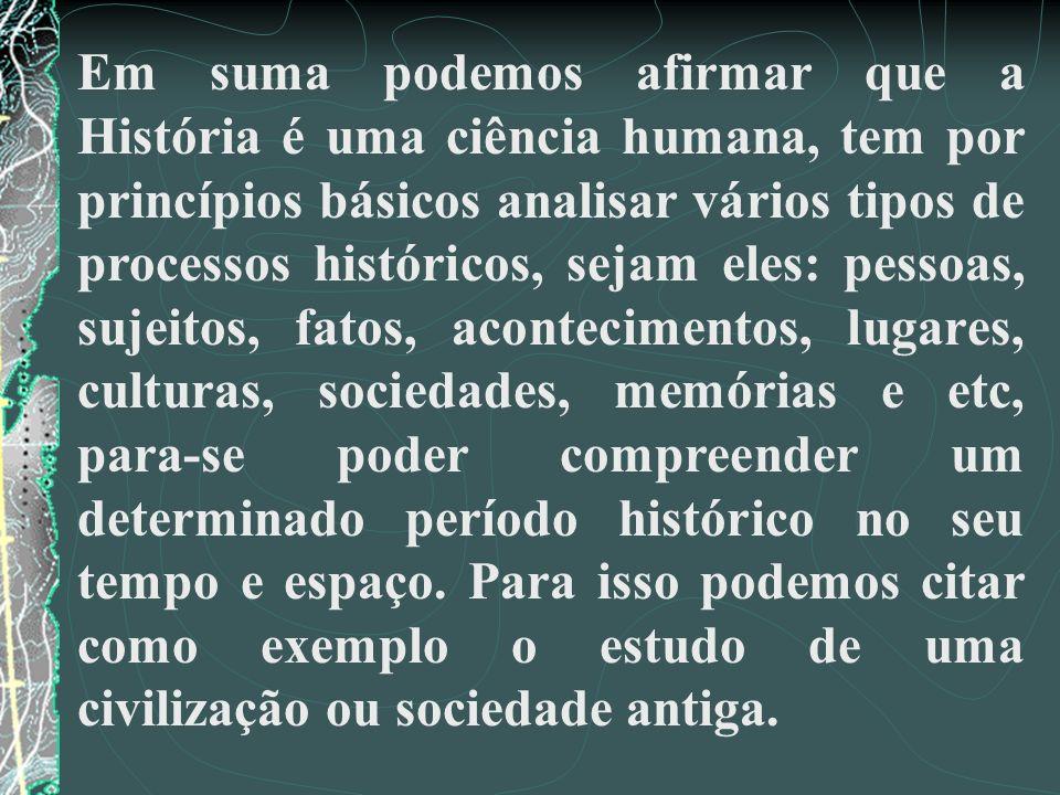 Em suma podemos afirmar que a História é uma ciência humana, tem por princípios básicos analisar vários tipos de processos históricos, sejam eles: pes