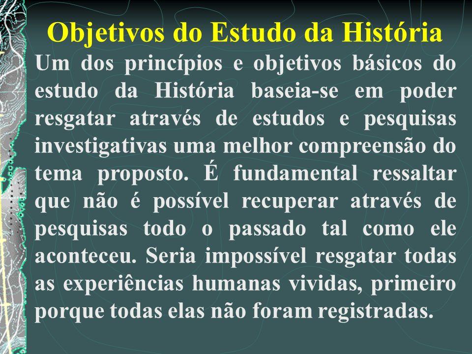 Objetivos do Estudo da História Um dos princípios e objetivos básicos do estudo da História baseia-se em poder resgatar através de estudos e pesquisas