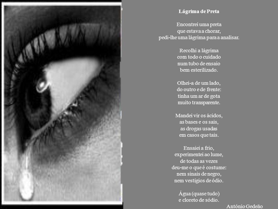 Lágrima de Preta Encontrei uma preta que estava a chorar, pedi-lhe uma lágrima para a analisar. Recolhi a lágrima com todo o cuidado num tubo de ensai