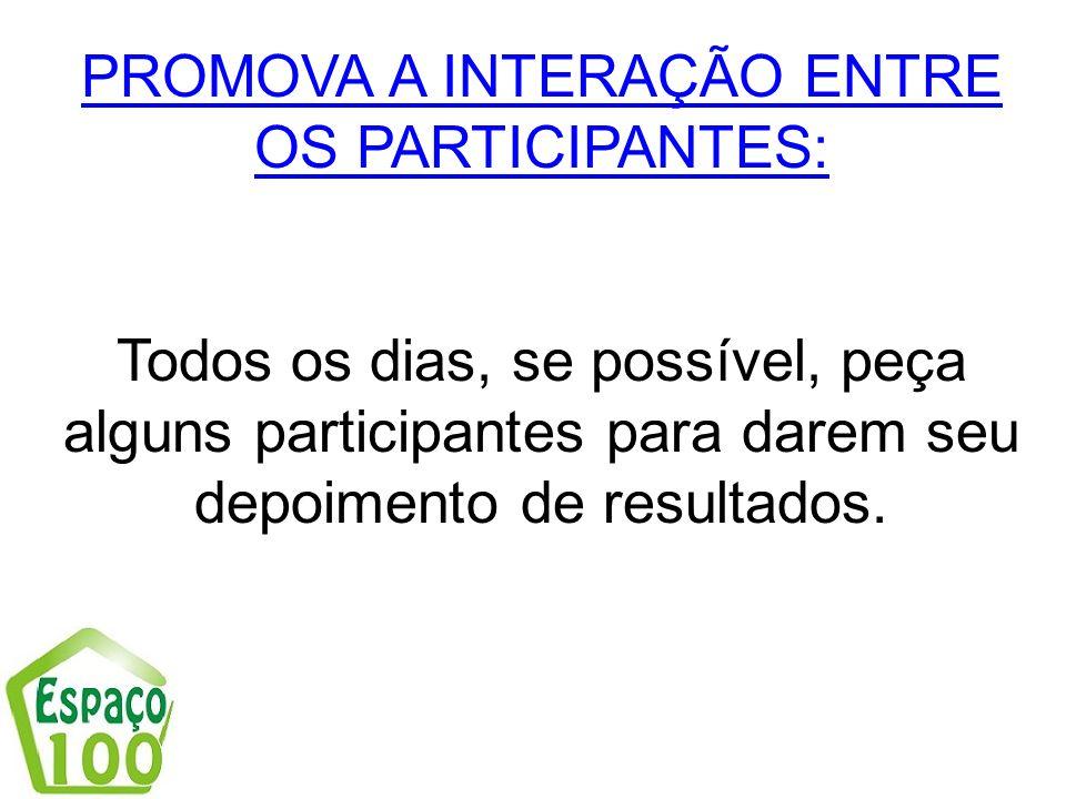 PROMOVA A INTERAÇÃO ENTRE OS PARTICIPANTES: Todos os dias, se possível, peça alguns participantes para darem seu depoimento de resultados.