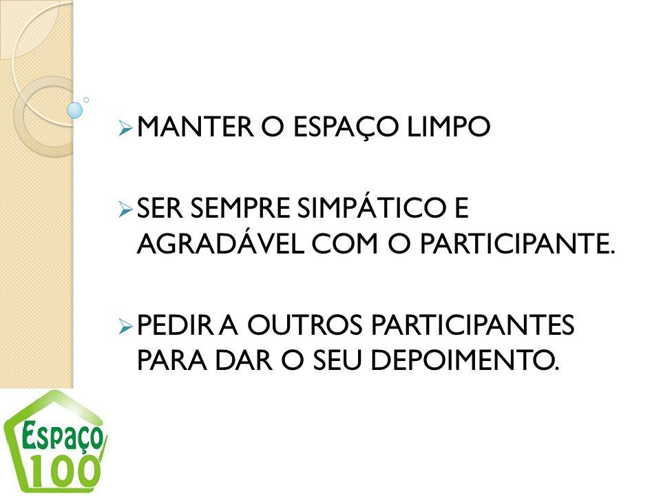 MANTER O ESPAÇO LIMPO SER SEMPRE SIMPÁTICO E AGRADÁVEL COM O PARTICIPANTE. PEDIR A OUTROS PARTICIPANTES PARA DAR O SEU DEPOIMENTO.