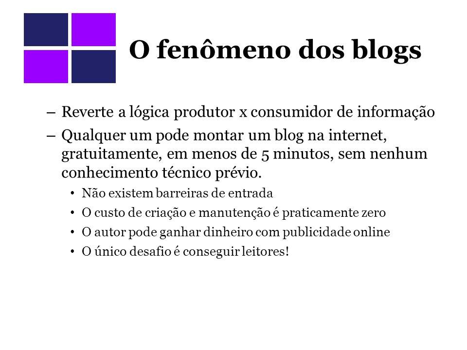 O fenômeno dos blogs – Reverte a lógica produtor x consumidor de informação – Qualquer um pode montar um blog na internet, gratuitamente, em menos de 5 minutos, sem nenhum conhecimento técnico prévio.