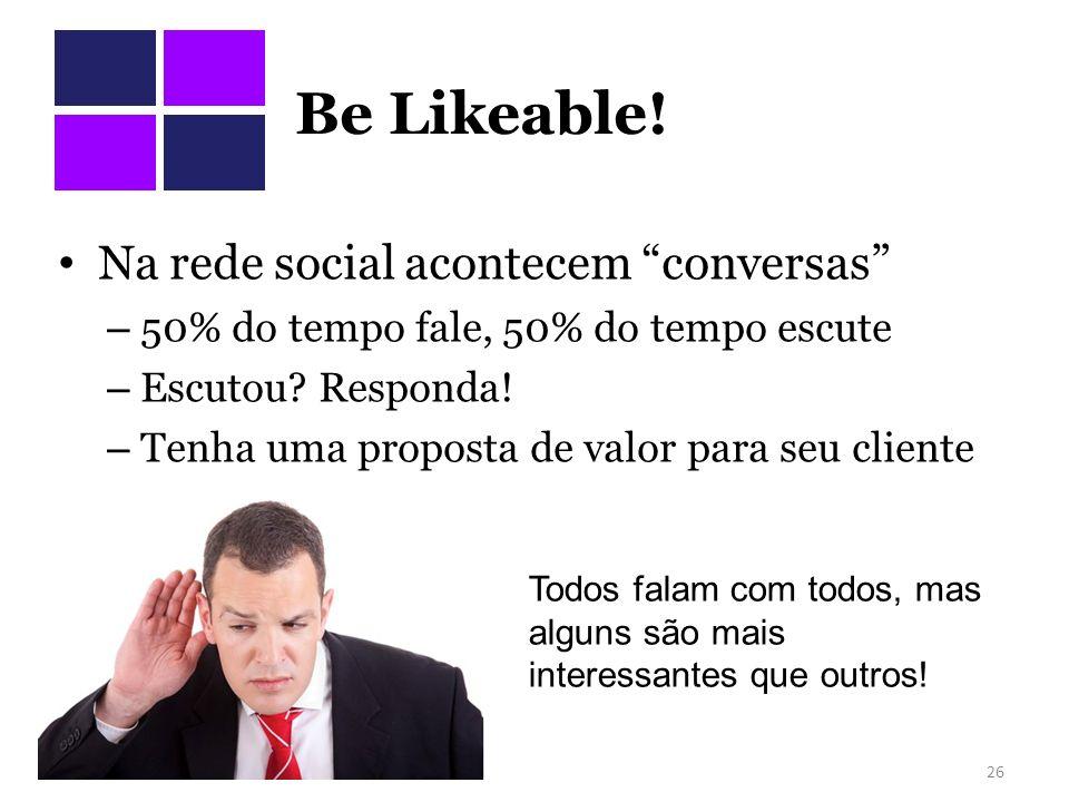 Be Likeable. Na rede social acontecem conversas – 50% do tempo fale, 50% do tempo escute – Escutou.