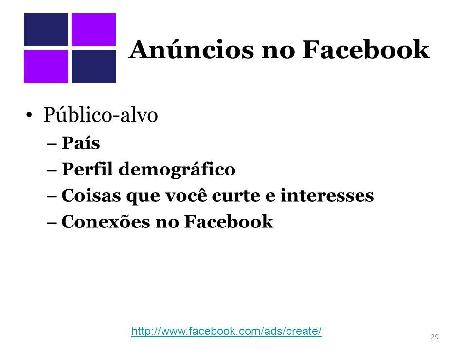 Anúncios no Facebook Público-alvo – País – Perfil demográfico – Coisas que você curte e interesses – Conexões no Facebook 29 http://www.facebook.com/ads/create/