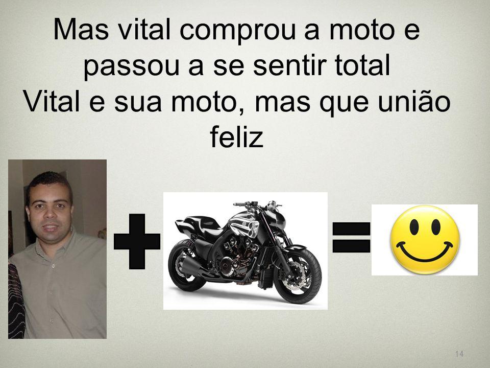 Mas vital comprou a moto e passou a se sentir total Vital e sua moto, mas que união feliz 14