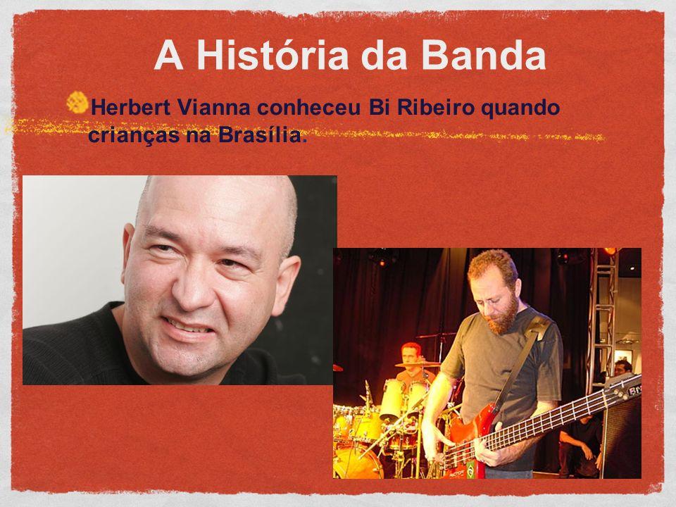 A História da Banda Herbert Vianna conheceu Bi Ribeiro quando crianças na Brasília.