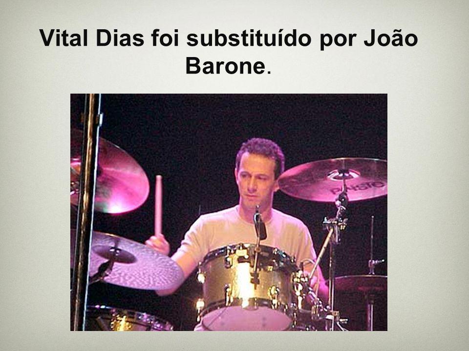 Vital Dias foi substituído por João Barone.