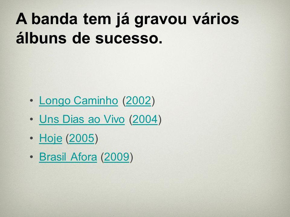 Longo Caminho (2002)Longo Caminho2002 Uns Dias ao Vivo (2004)Uns Dias ao Vivo2004 Hoje (2005)Hoje2005 Brasil Afora (2009)Brasil Afora2009 A banda tem