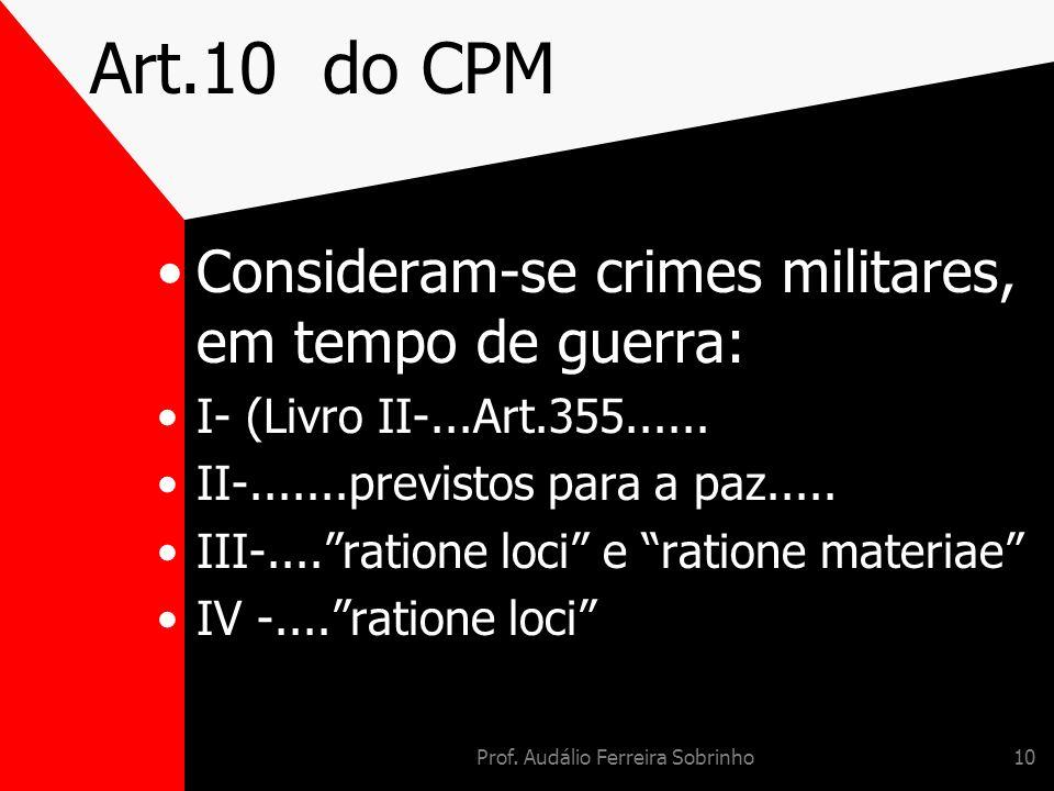 Prof. Audálio Ferreira Sobrinho10 Art.10 do CPM Consideram-se crimes militares, em tempo de guerra: I- (Livro II-...Art.355...... II-.......previstos