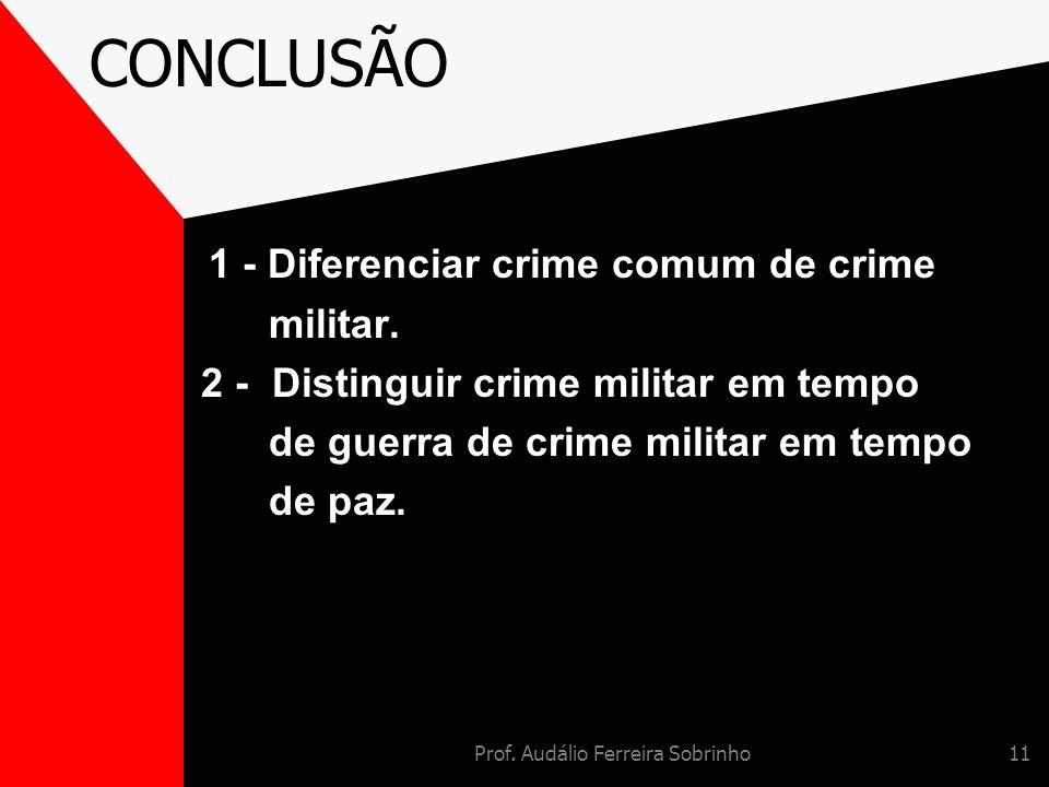 Prof. Audálio Ferreira Sobrinho11 CONCLUSÃO 1 - Diferenciar crime comum de crime militar. 2 - Distinguir crime militar em tempo de guerra de crime mil