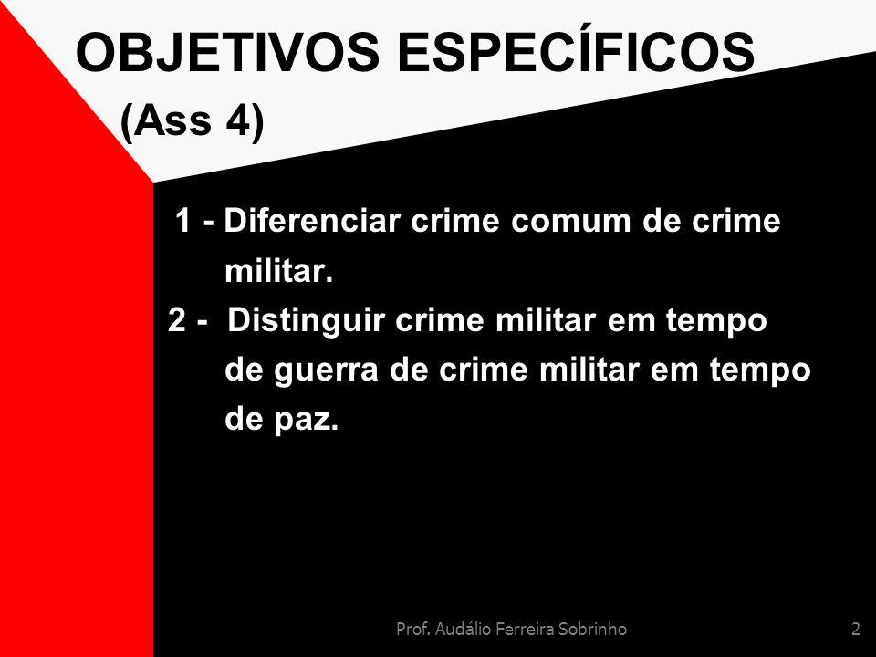 Prof. Audálio Ferreira Sobrinho2 OBJETIVOS ESPECÍFICOS (Ass 4) 1 - Diferenciar crime comum de crime militar. 2 - Distinguir crime militar em tempo de