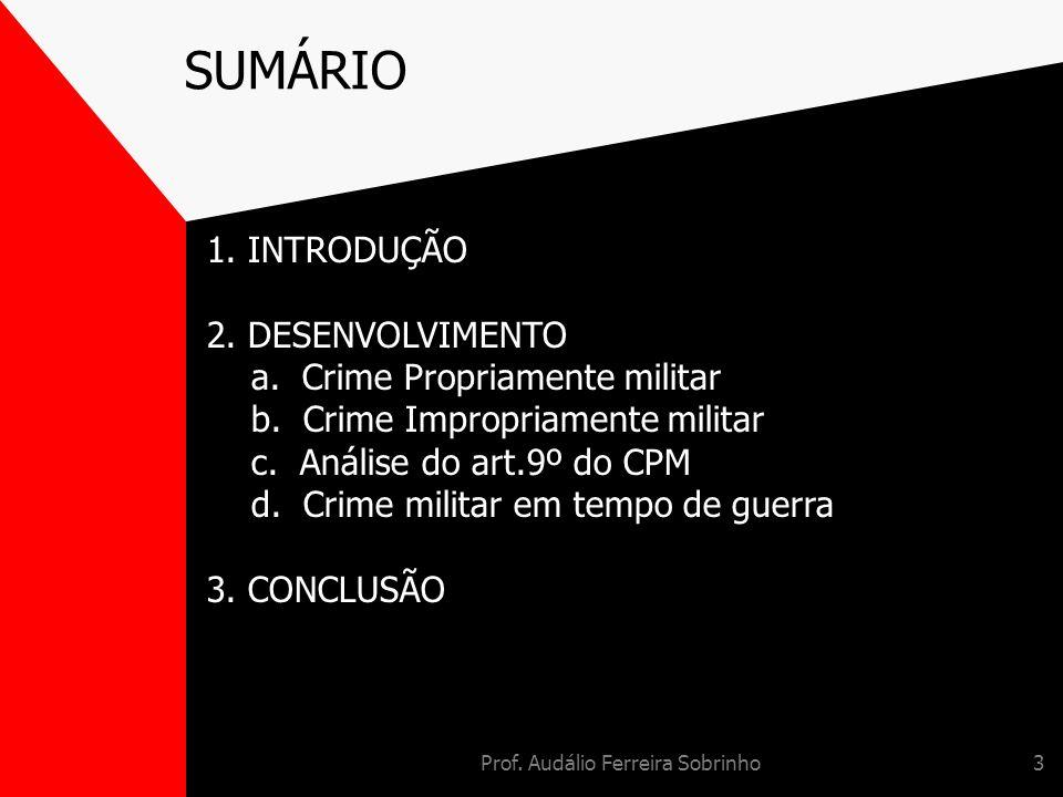 Prof. Audálio Ferreira Sobrinho3 SUMÁRIO 1. INTRODUÇÃO 2. DESENVOLVIMENTO a. Crime Propriamente militar b. Crime Impropriamente militar c. Análise do