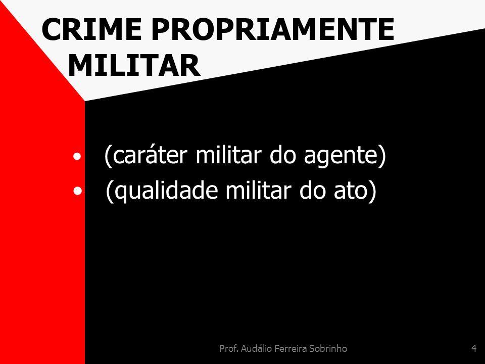 Prof. Audálio Ferreira Sobrinho4 CRIME PROPRIAMENTE MILITAR (caráter militar do agente) (qualidade militar do ato)