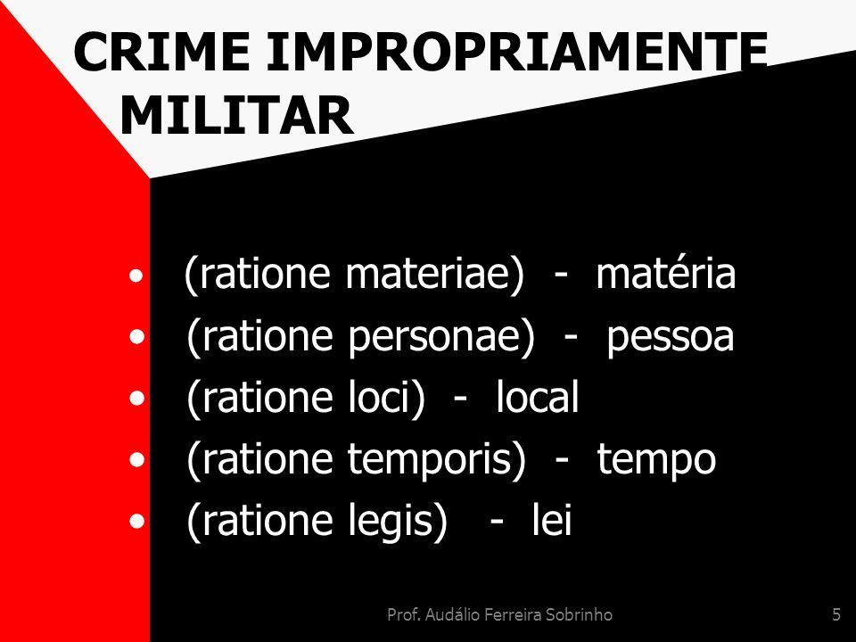 Prof. Audálio Ferreira Sobrinho5 CRIME IMPROPRIAMENTE MILITAR (ratione materiae) - matéria (ratione personae) - pessoa (ratione loci) - local (ratione