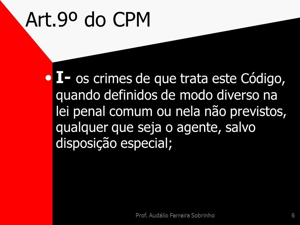 Prof. Audálio Ferreira Sobrinho6 Art.9º do CPM I- os crimes de que trata este Código, quando definidos de modo diverso na lei penal comum ou nela não