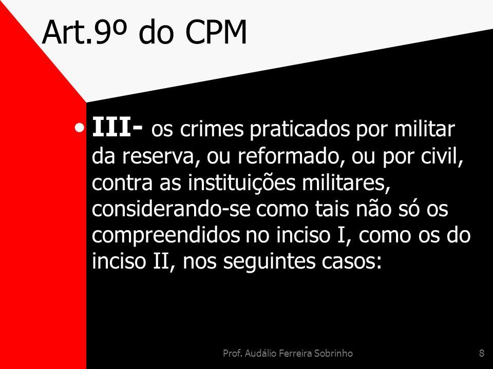 Prof. Audálio Ferreira Sobrinho8 Art.9º do CPM III- os crimes praticados por militar da reserva, ou reformado, ou por civil, contra as instituições mi