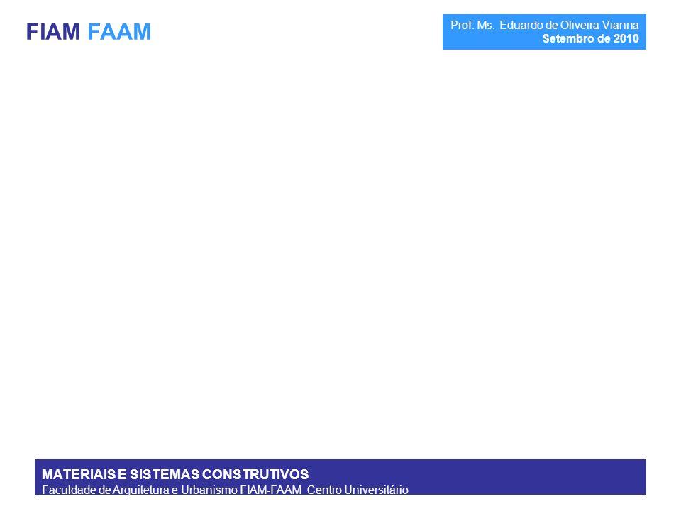 MATERIAIS E SISTEMAS CONSTRUTIVOS Faculdade de Arquitetura e Urbanismo FIAM-FAAM Centro Universitário Prof. Ms. Eduardo de Oliveira Vianna Setembro de