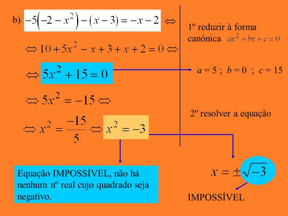Reduz as equações a expressões do tipo Indica o valor de a, b e c e determina a solução. a) 1º reduzir à forma canónica a = 2 ; b = 0 ; c = -18 2º Res