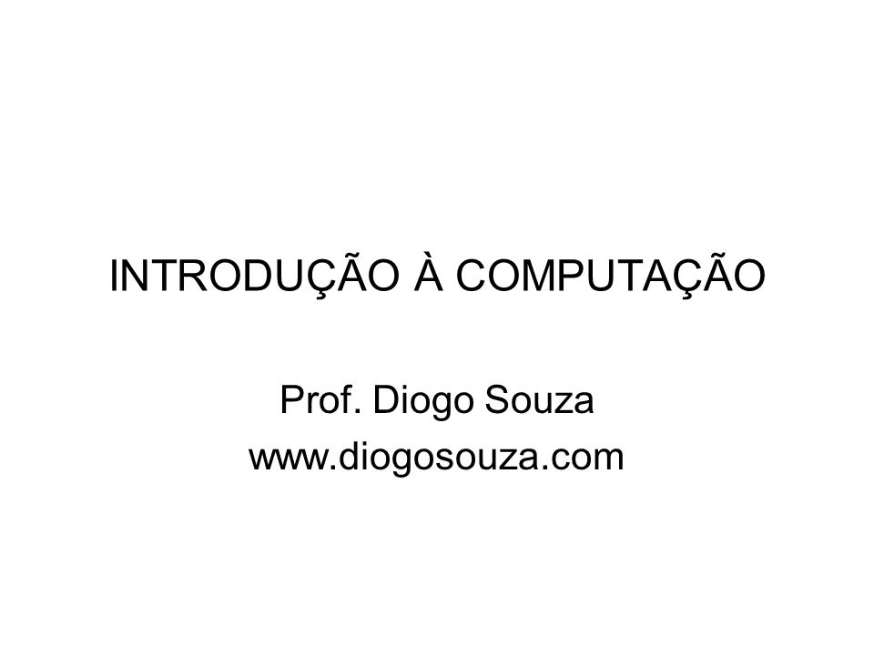 INTRODUÇÃO À COMPUTAÇÃO Prof. Diogo Souza www.diogosouza.com