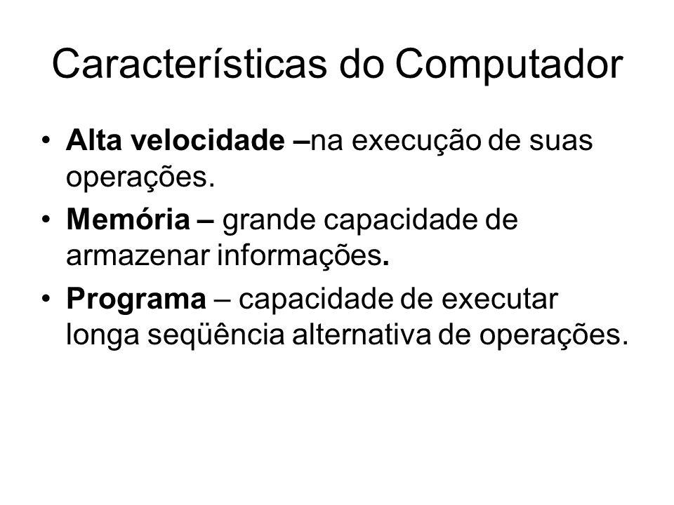 Características do Computador Alta velocidade –na execução de suas operações. Memória – grande capacidade de armazenar informações. Programa – capacid