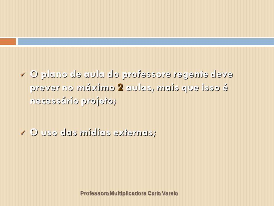 Professora Multiplicadora Carla Varela O plano de aula do professore regente deve prever no máximo 2 aulas, mais que isso é necessário projeto; O plan