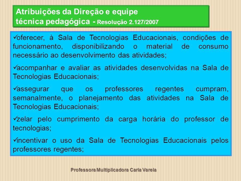 Professora Multiplicadora Carla Varela Atribuições da Direção e equipe técnica pedagógica - Resolução 2.127/2007 oferecer, à Sala de Tecnologias Educa