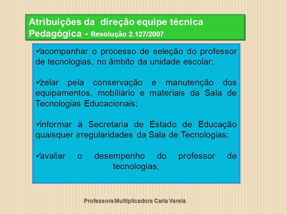 Professora Multiplicadora Carla Varela Atribuições da direção equipe técnica Pedagógica - Resolução 2.127/2007 acompanhar o processo de seleção do pro