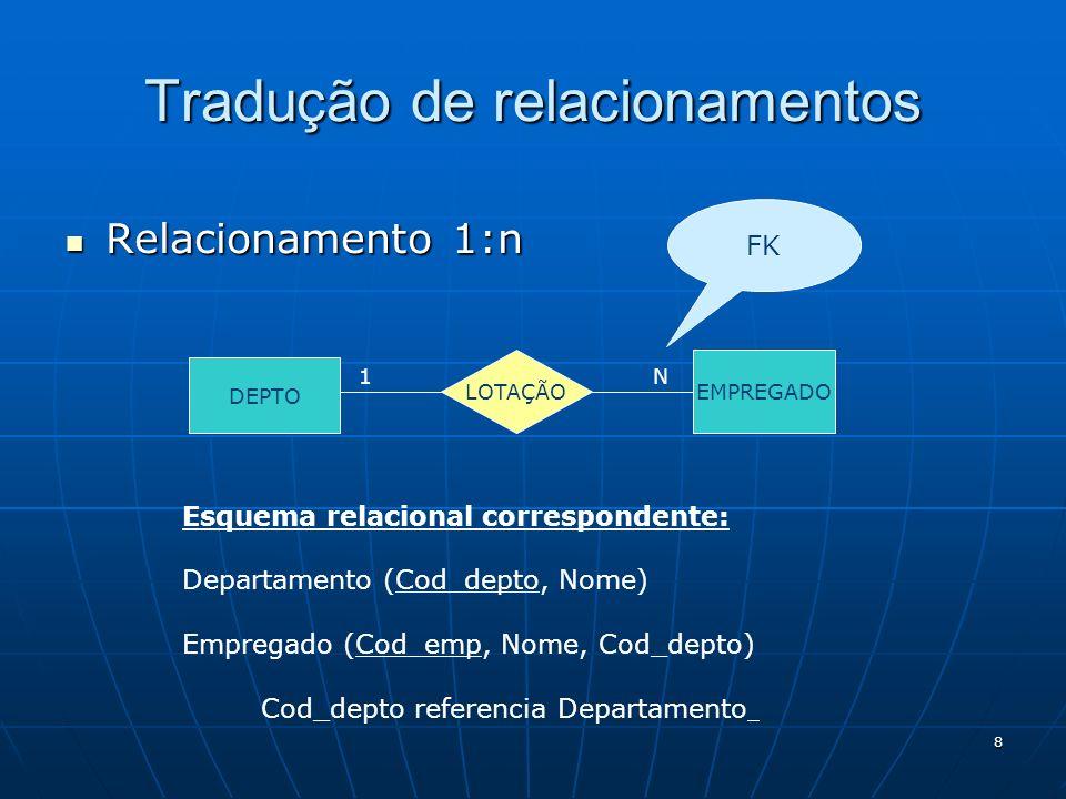 8 Relacionamento 1:n Relacionamento 1:n Tradução de relacionamentos DEPTO EMPREGADO LOTAÇÃO 1N Esquema relacional correspondente: Departamento (Cod_de