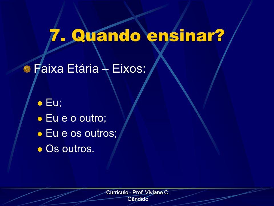 Currículo - Prof. Viviane C. Cândido 7. Quando ensinar? Faixa Etária – Eixos: Eu; Eu e o outro; Eu e os outros; Os outros.