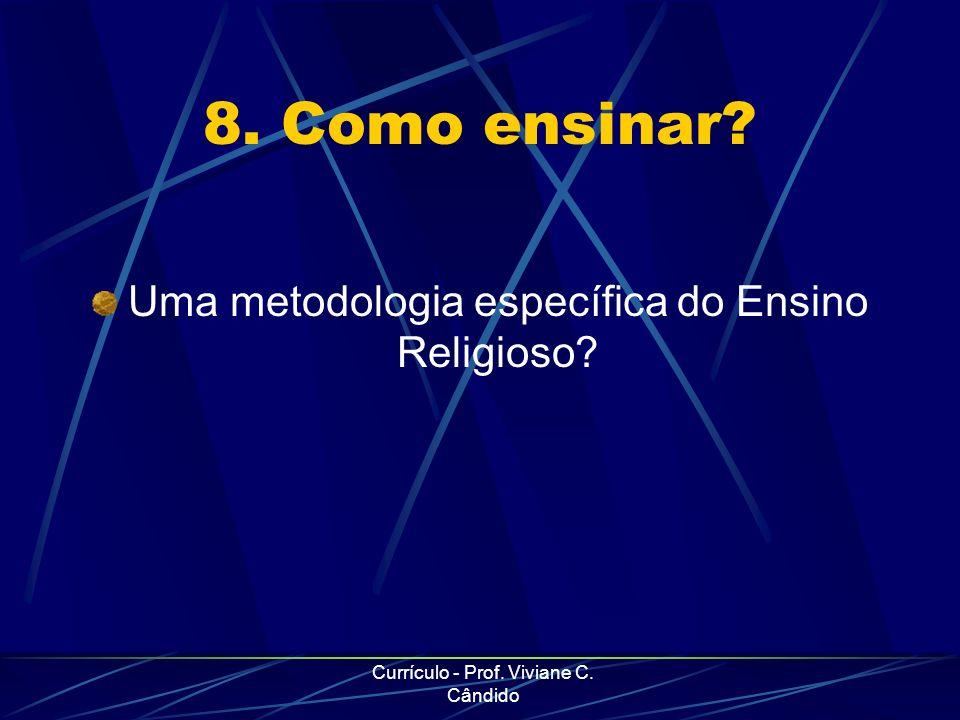 Currículo - Prof. Viviane C. Cândido 8. Como ensinar? Uma metodologia específica do Ensino Religioso?
