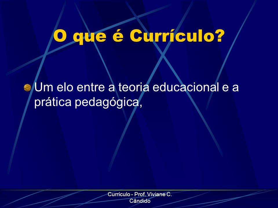 Currículo - Prof. Viviane C. Cândido O que é Currículo? Um elo entre a teoria educacional e a prática pedagógica,