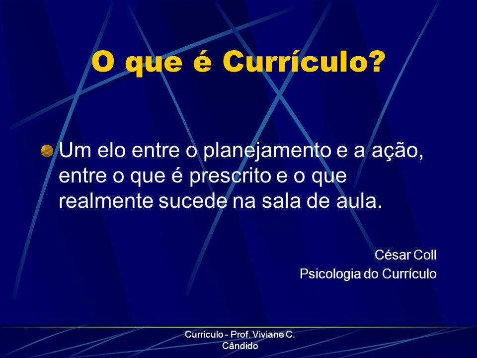 Currículo - Prof. Viviane C. Cândido O que é Currículo? Um elo entre o planejamento e a ação, entre o que é prescrito e o que realmente sucede na sala