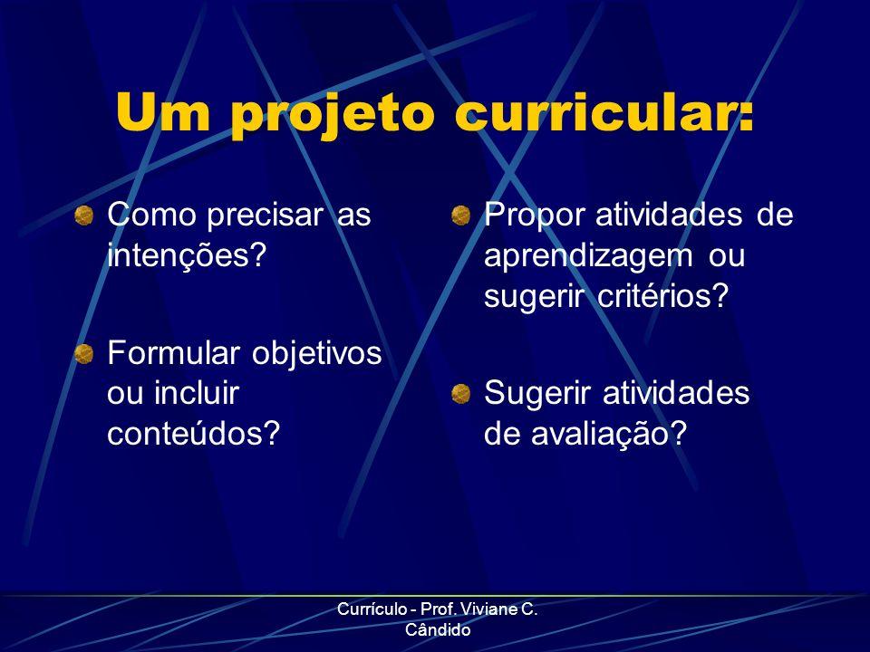 Currículo - Prof. Viviane C. Cândido Um projeto curricular: Como precisar as intenções? Formular objetivos ou incluir conteúdos? Propor atividades de