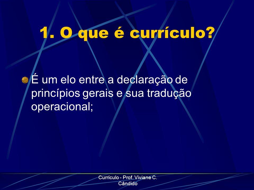 Currículo - Prof. Viviane C. Cândido 1. O que é currículo? É um elo entre a declaração de princípios gerais e sua tradução operacional;