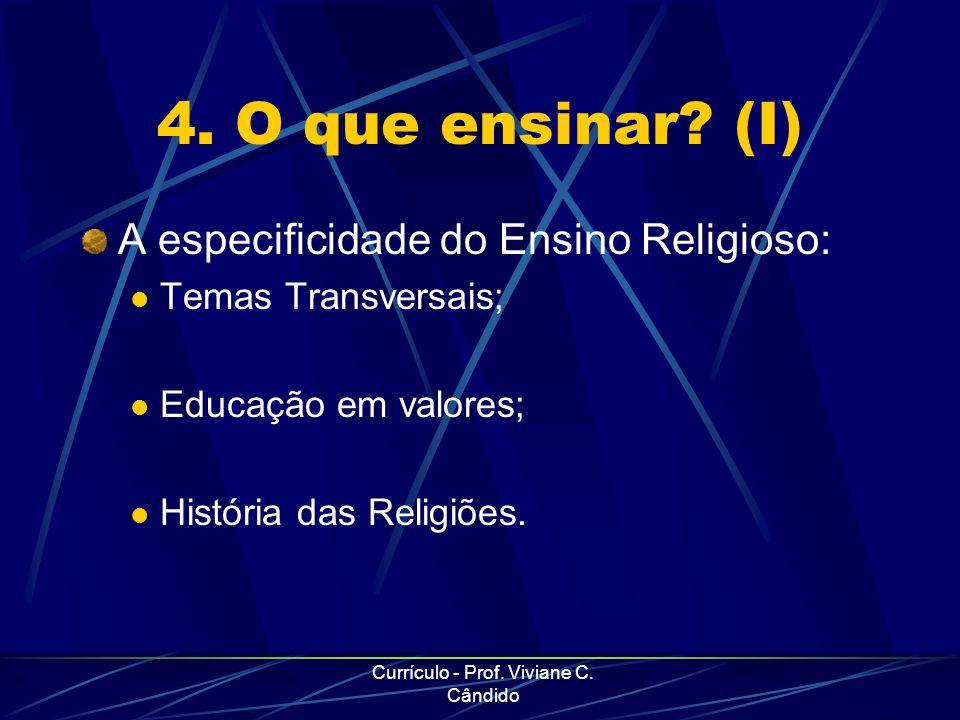 Currículo - Prof. Viviane C. Cândido 4. O que ensinar? (I) A especificidade do Ensino Religioso: Temas Transversais; Educação em valores; História das