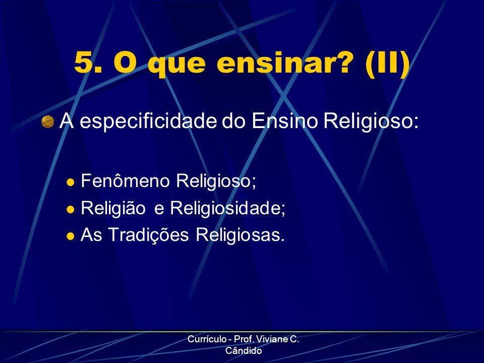 Currículo - Prof. Viviane C. Cândido 5. O que ensinar? (II) A especificidade do Ensino Religioso: Fenômeno Religioso; Religião e Religiosidade; As Tra