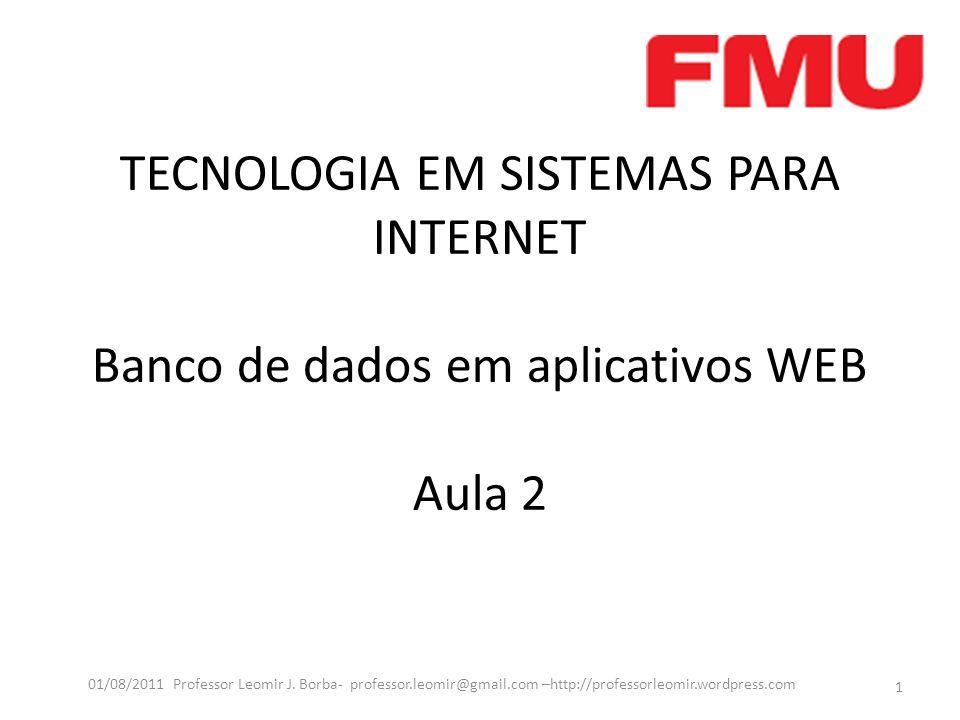 TECNOLOGIA EM SISTEMAS PARA INTERNET Banco de dados em aplicativos WEB Aula 2 1 01/08/2011 Professor Leomir J. Borba- professor.leomir@gmail.com –http
