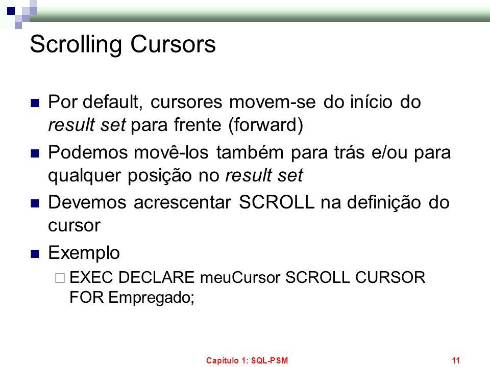 Capítulo 1: SQL-PSM11 Scrolling Cursors Por default, cursores movem-se do início do result set para frente (forward) Podemos movê-los também para trás