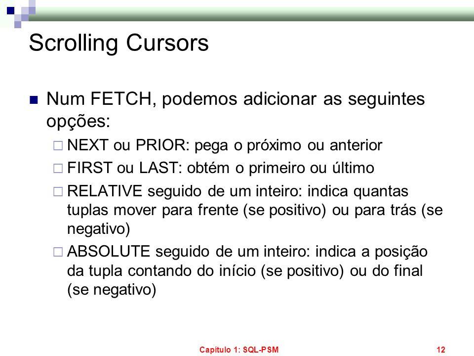 Capítulo 1: SQL-PSM12 Scrolling Cursors Num FETCH, podemos adicionar as seguintes opções: NEXT ou PRIOR: pega o próximo ou anterior FIRST ou LAST: obt