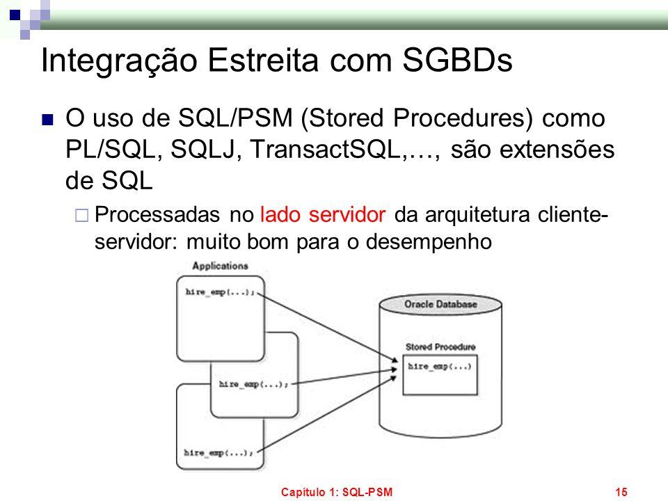 Capítulo 1: SQL-PSM15 Integração Estreita com SGBDs O uso de SQL/PSM (Stored Procedures) como PL/SQL, SQLJ, TransactSQL,…, são extensões de SQL Proces