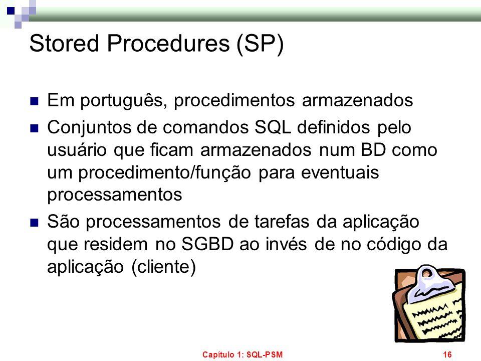 Capítulo 1: SQL-PSM16 Stored Procedures (SP) Em português, procedimentos armazenados Conjuntos de comandos SQL definidos pelo usuário que ficam armaze