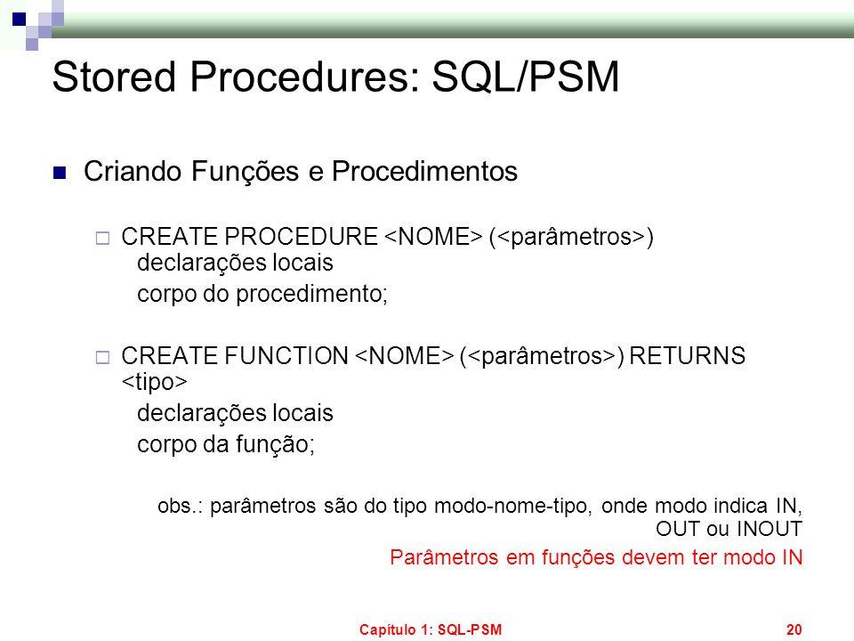 Capítulo 1: SQL-PSM20 Stored Procedures: SQL/PSM Criando Funções e Procedimentos CREATE PROCEDURE ( ) declarações locais corpo do procedimento; CREATE