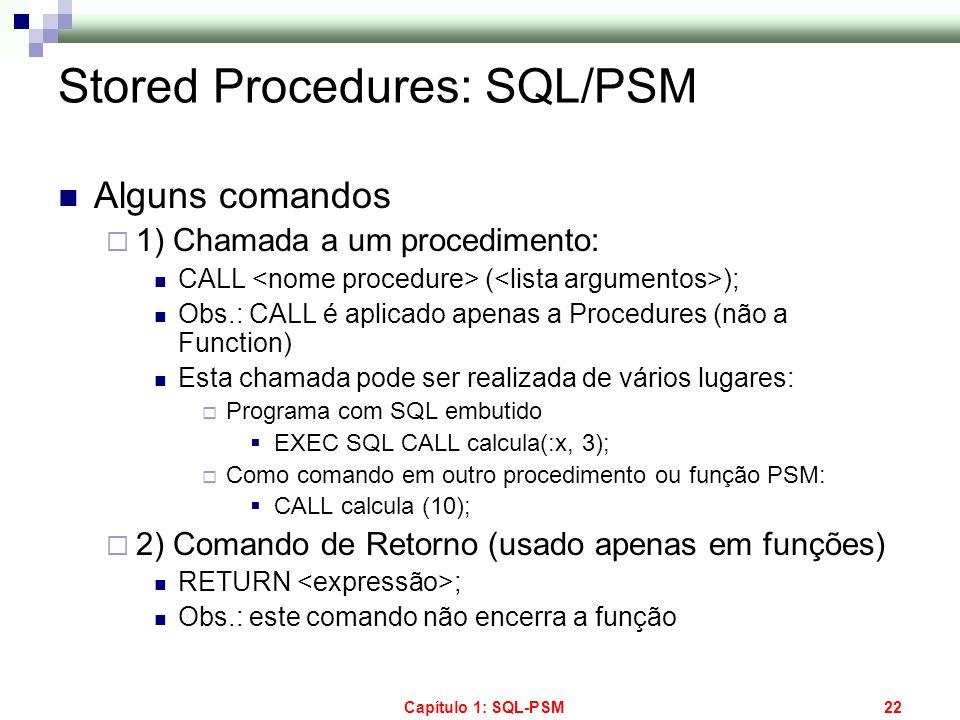 Capítulo 1: SQL-PSM22 Stored Procedures: SQL/PSM Alguns comandos 1) Chamada a um procedimento: CALL ( ); Obs.: CALL é aplicado apenas a Procedures (nã